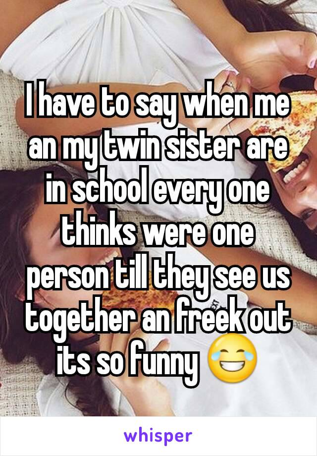 I have to say when me an my twin sister are in school every one thinks were one person till they see us together an freek out its so funny 😂
