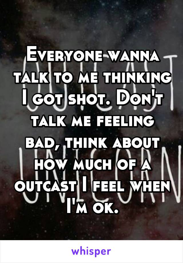Everyone wanna talk to me thinking I got shot. Don't talk me feeling bad, think about how much of a outcast I feel when I'm ok.
