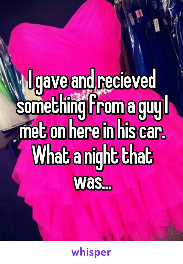 I gave and recieved something from a guy I met on here in his car. What a night that was...