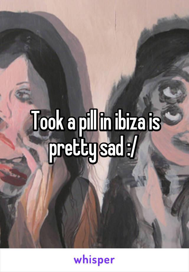 Took a pill in ibiza is pretty sad :/