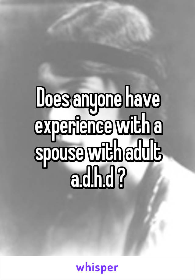 Does anyone have experience with a spouse with adult a.d.h.d ?
