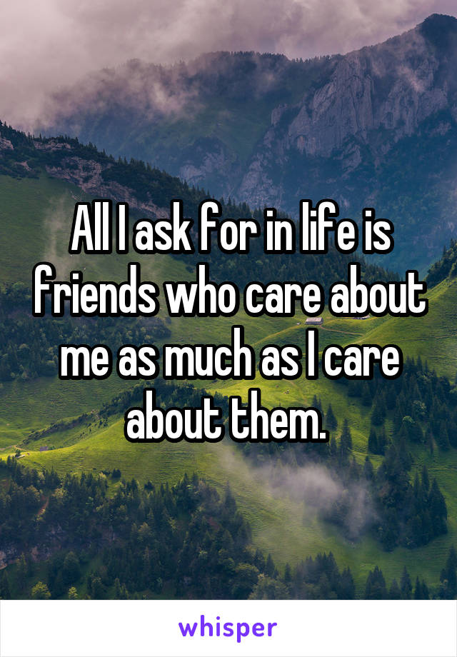 All I ask for in life is friends who care about me as much as I care about them.