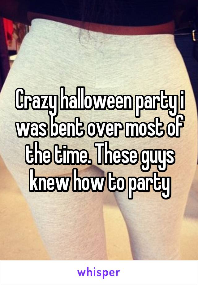Crazy halloween party i was bent over most of the time. These guys knew how to party