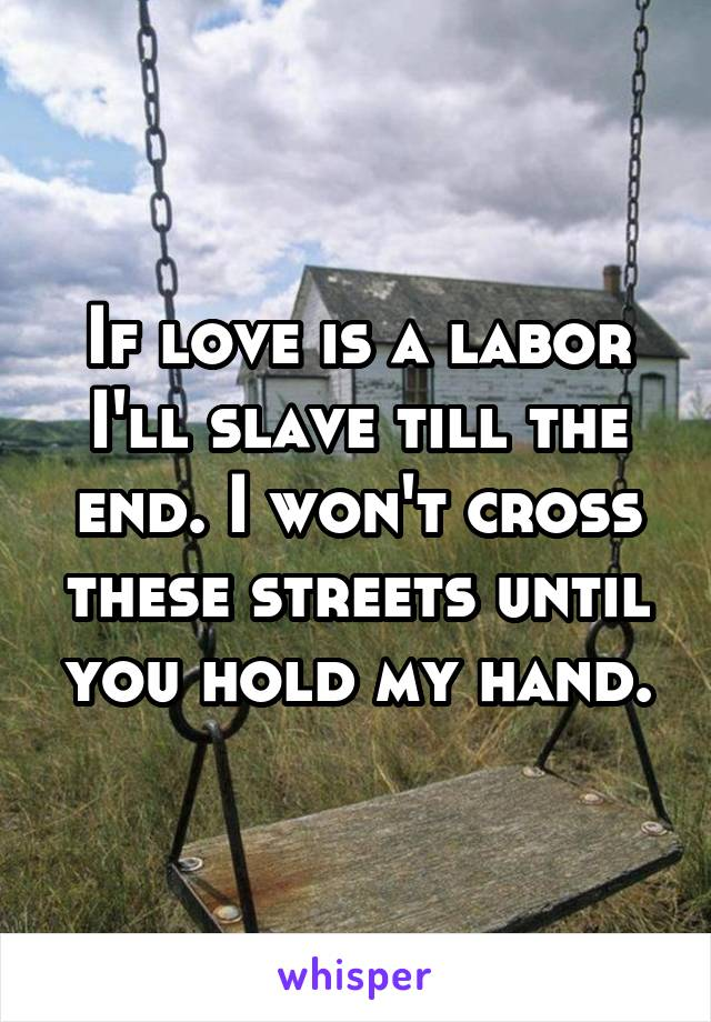 If love is a labor I'll slave till the end. I won't cross these streets until you hold my hand.