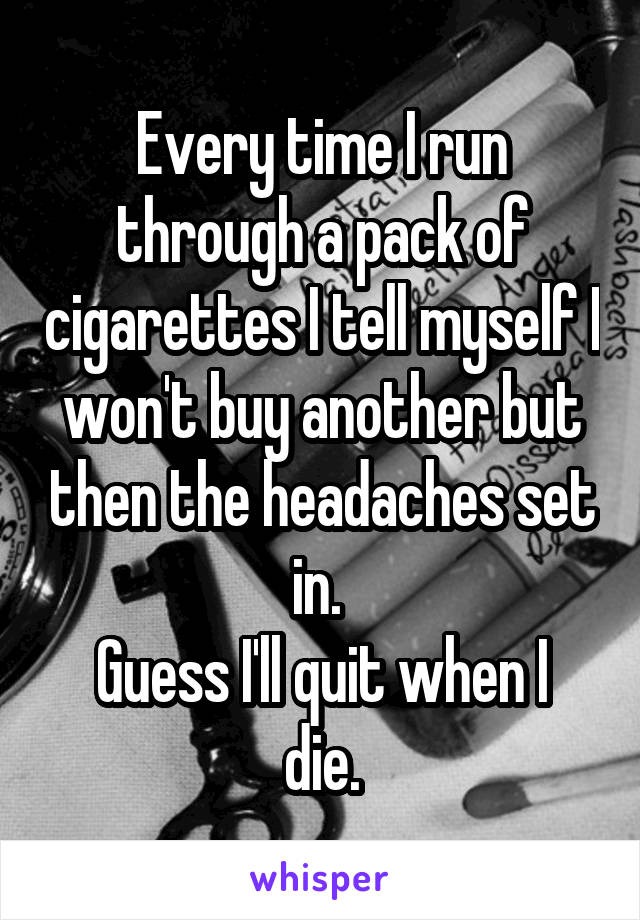 Every time I run through a pack of cigarettes I tell myself I won't buy another but then the headaches set in.  Guess I'll quit when I die.