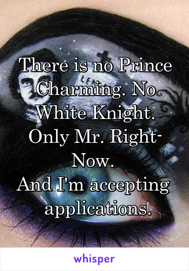 There is no Prince Charming. No White Knight. Only Mr. Right- Now.  And I'm accepting    applications.