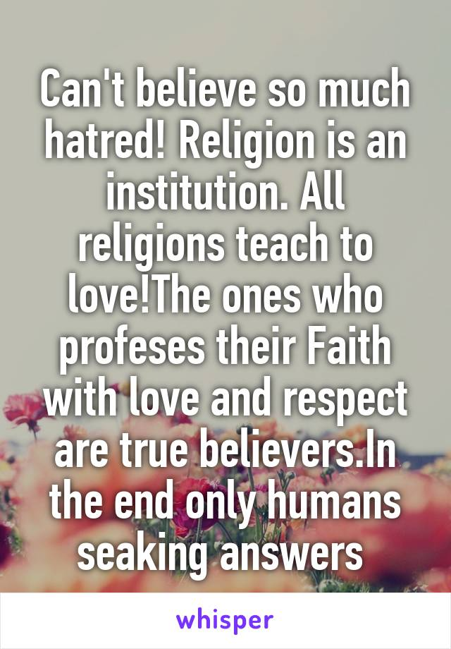 Can't believe so much hatred! Religion is an institution. All religions teach to love!The ones who profeses their Faith with love and respect are true believers.In the end only humans seaking answers