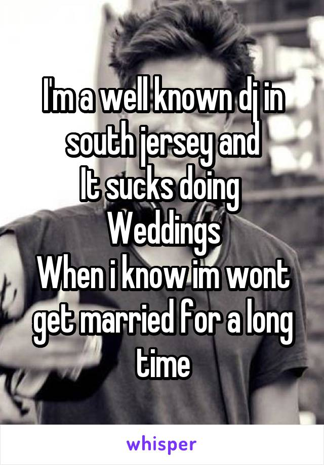 I'm a well known dj in south jersey and It sucks doing  Weddings When i know im wont get married for a long time
