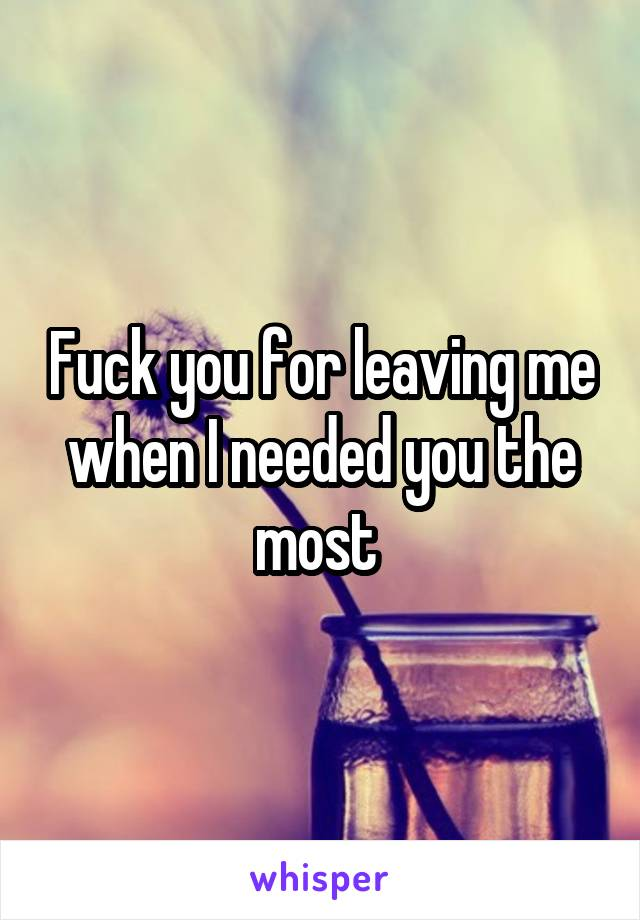 Fuck you for leaving me when I needed you the most