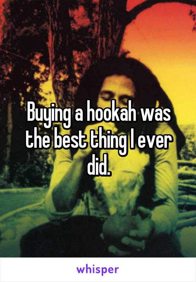 Buying a hookah was the best thing I ever did.