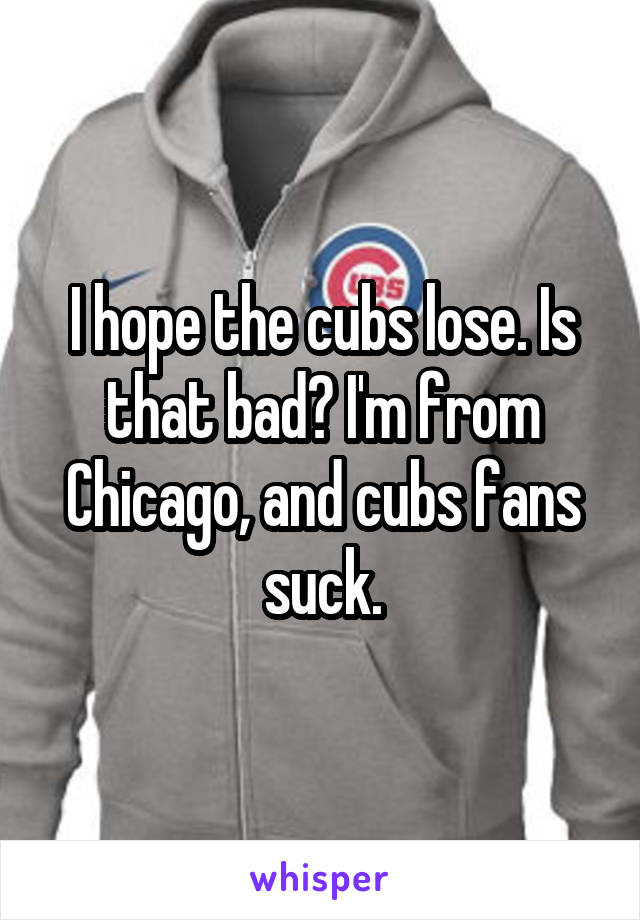 I hope the cubs lose. Is that bad? I'm from Chicago, and cubs fans suck.