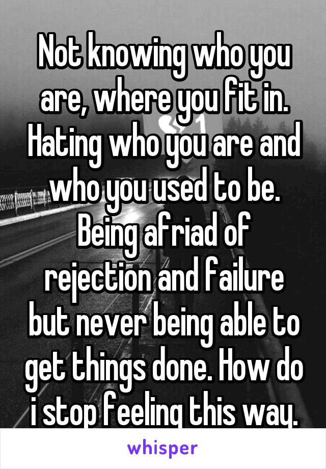 Not knowing who you are, where you fit in. Hating who you are and who you used to be. Being afriad of rejection and failure but never being able to get things done. How do i stop feeling this way.
