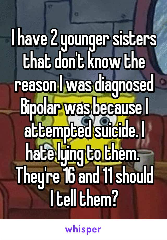 I have 2 younger sisters that don't know the reason I was diagnosed Bipolar was because I attempted suicide. I hate lying to them.  They're 16 and 11 should I tell them?