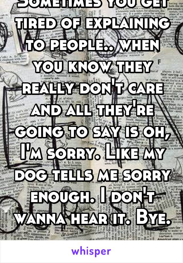 Sometimes you get tired of explaining to people.. when you know they really don't care and all they're going to say is oh, I'm sorry. Like my dog tells me sorry enough. I don't wanna hear it. Bye.