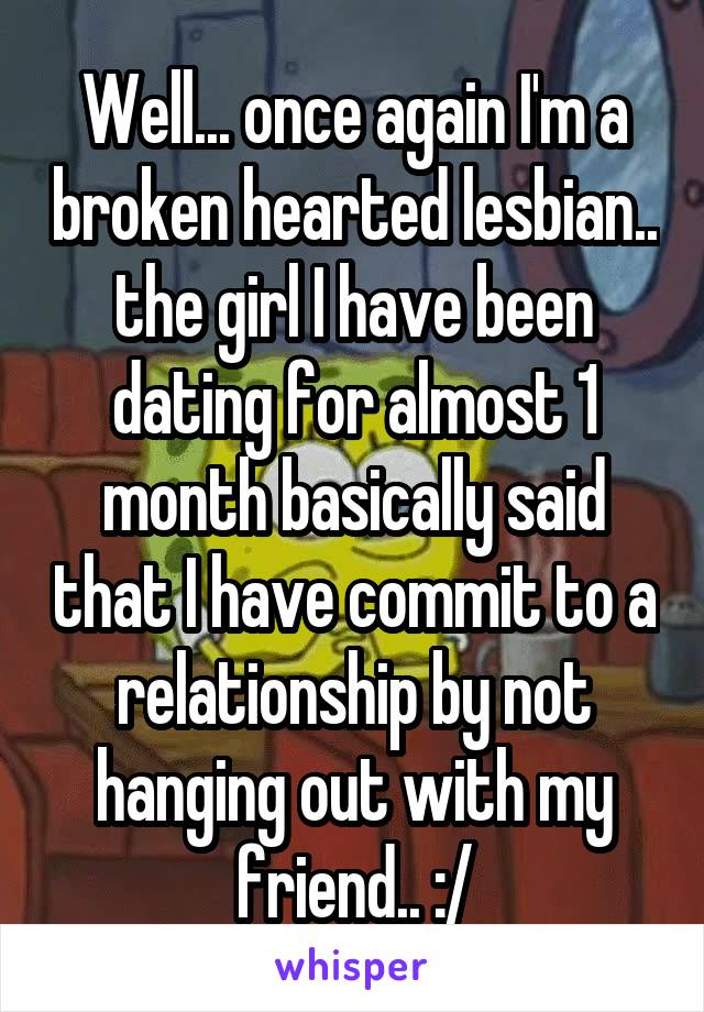 Well... once again I'm a broken hearted lesbian.. the girl I have been dating for almost 1 month basically said that I have commit to a relationship by not hanging out with my friend.. :/