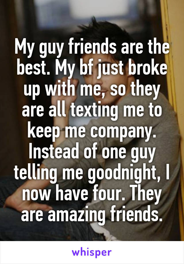 My guy friends are the best. My bf just broke up with me, so they are all texting me to keep me company. Instead of one guy telling me goodnight, I now have four. They are amazing friends.
