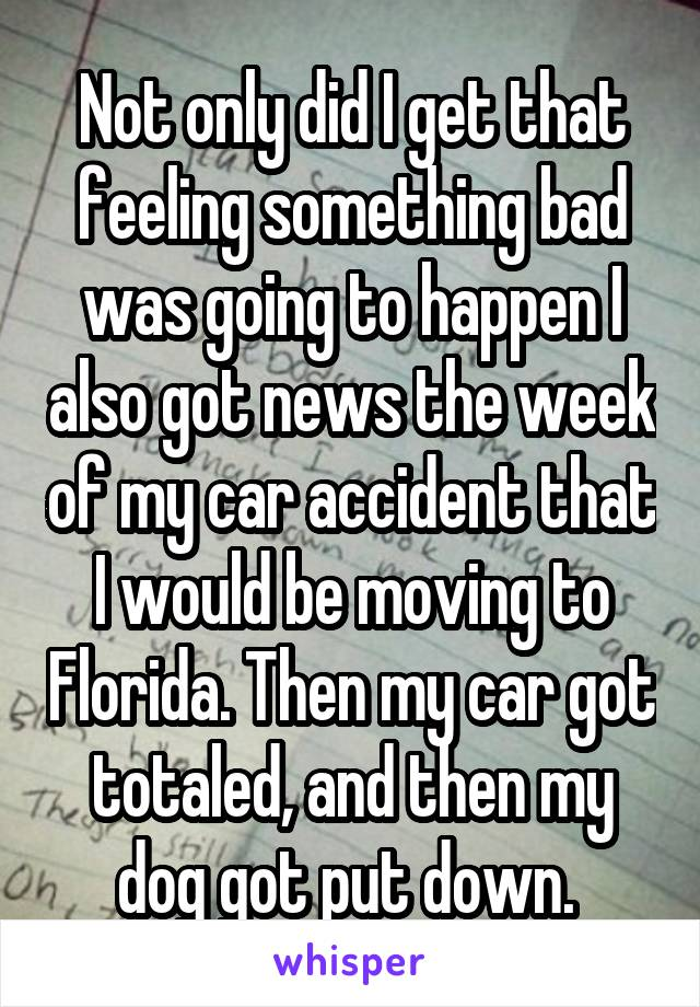 Not only did I get that feeling something bad was going to happen I also got news the week of my car accident that I would be moving to Florida. Then my car got totaled, and then my dog got put down.
