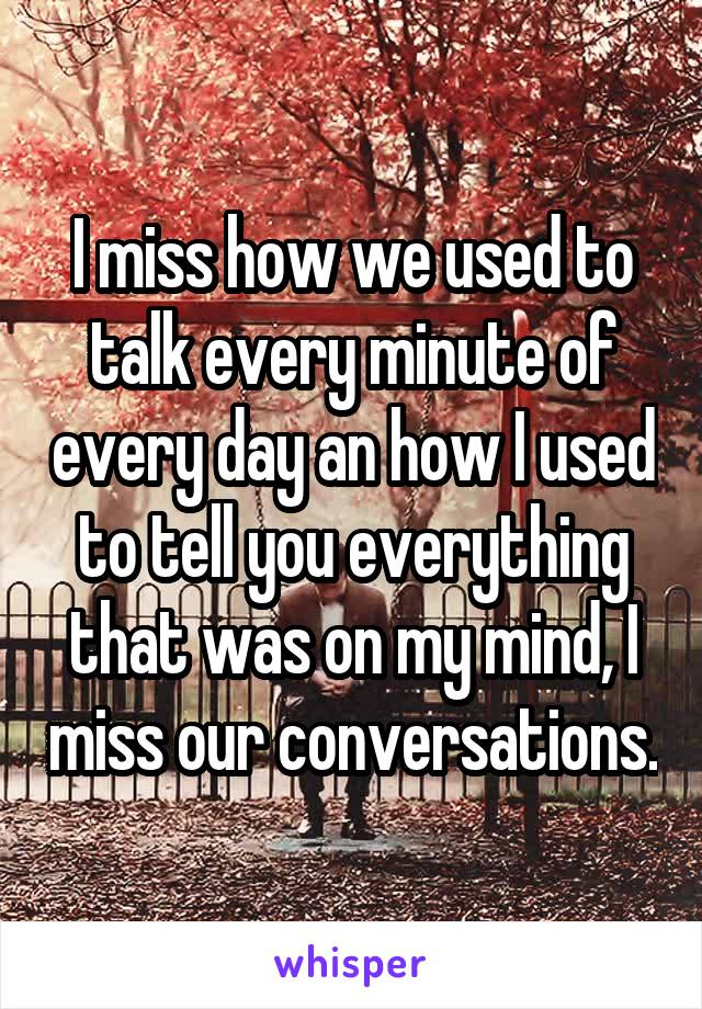I miss how we used to talk every minute of every day an how I used to tell you everything that was on my mind, I miss our conversations.