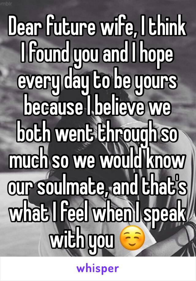 Dear future wife, I think I found you and I hope every day to be yours because I believe we both went through so much so we would know our soulmate, and that's what I feel when I speak with you ☺️