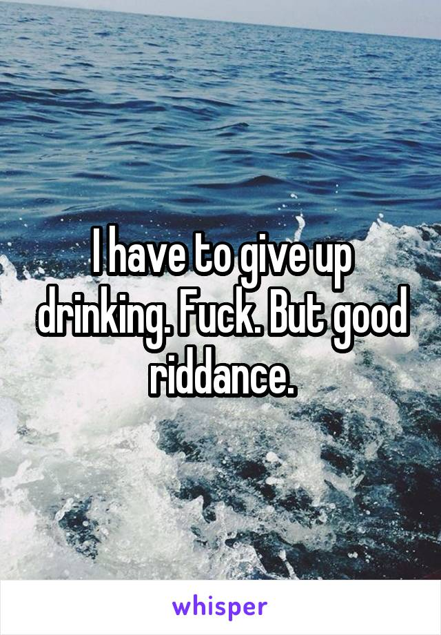 I have to give up drinking. Fuck. But good riddance.