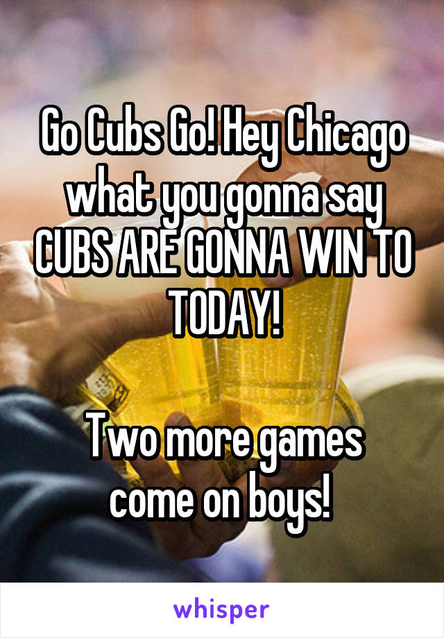 Go Cubs Go! Hey Chicago what you gonna say CUBS ARE GONNA WIN TO TODAY!  Two more games come on boys!