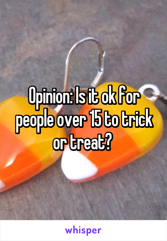 Opinion: Is it ok for people over 15 to trick or treat?