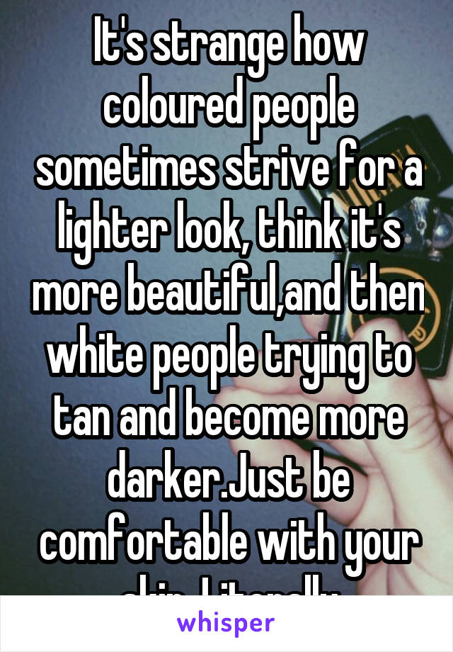 It's strange how coloured people sometimes strive for a lighter look, think it's more beautiful,and then white people trying to tan and become more darker.Just be comfortable with your skin. Literally
