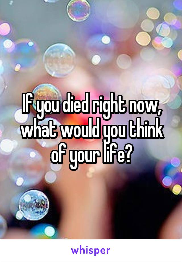 If you died right now, what would you think of your life?