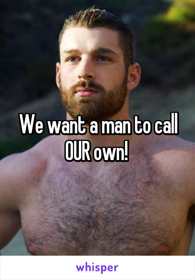 We want a man to call OUR own!
