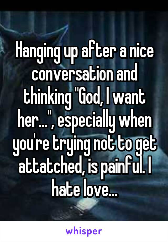 """Hanging up after a nice conversation and thinking """"God, I want her..."""", especially when you're trying not to get attatched, is painful. I hate love..."""