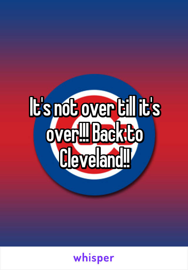 It's not over till it's over!!! Back to Cleveland!!