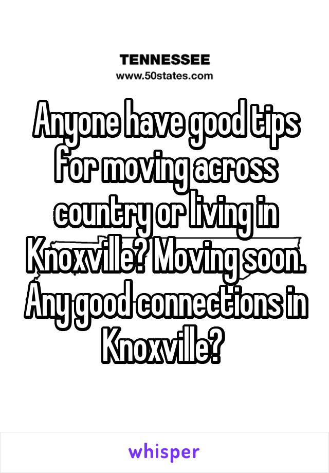 Anyone have good tips for moving across country or living in Knoxville? Moving soon. Any good connections in Knoxville?