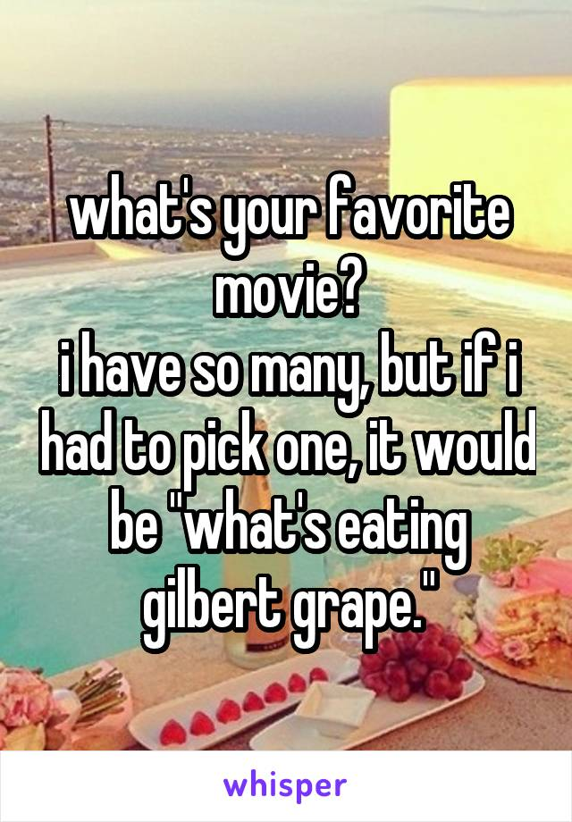"what's your favorite movie? i have so many, but if i had to pick one, it would be ""what's eating gilbert grape."""