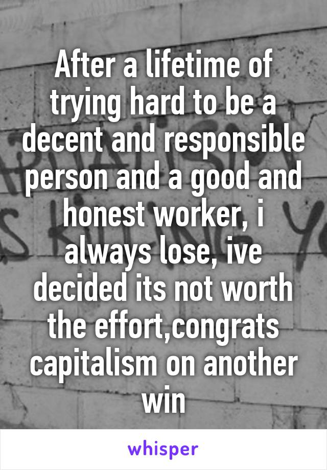 After a lifetime of trying hard to be a decent and responsible person and a good and honest worker, i always lose, ive decided its not worth the effort,congrats capitalism on another win