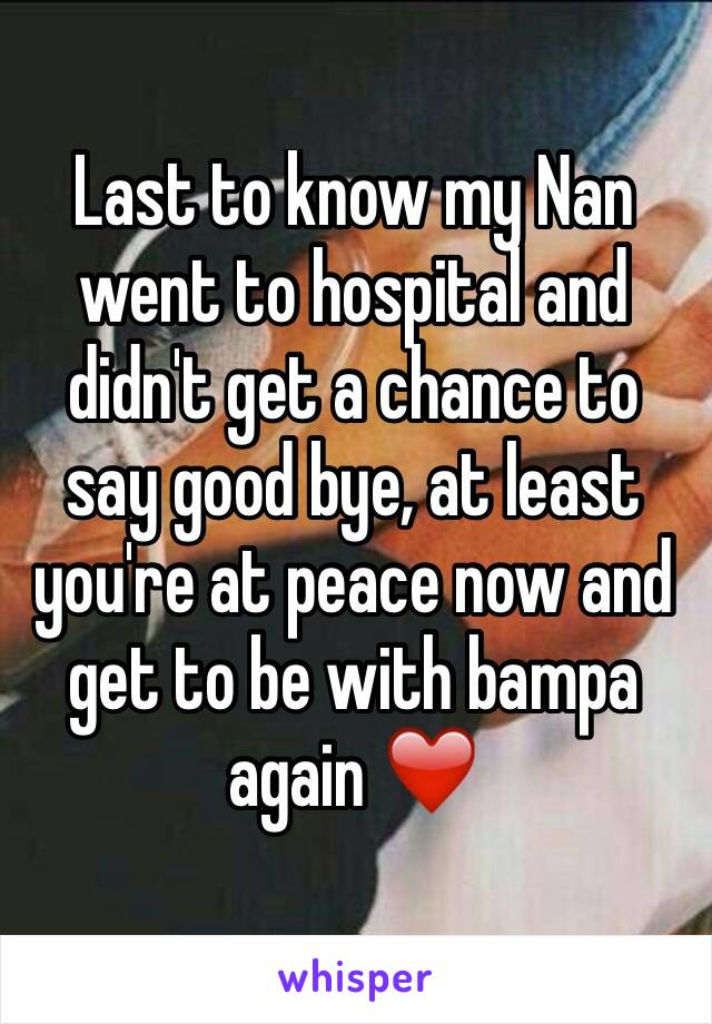 Last to know my Nan went to hospital and didn't get a chance to say good bye, at least you're at peace now and get to be with bampa again ❤️