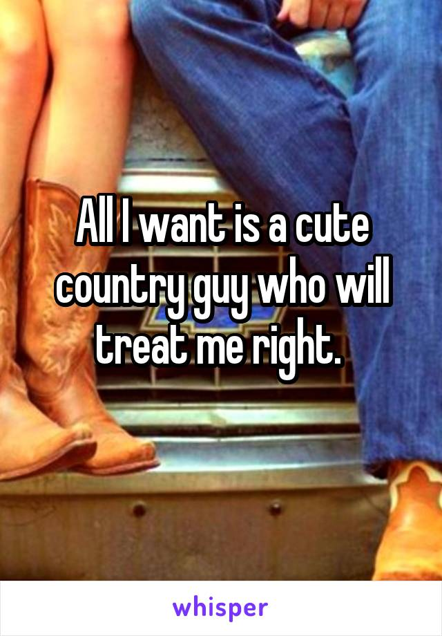 All I want is a cute country guy who will treat me right.