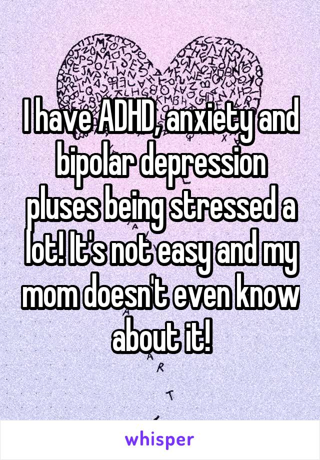 I have ADHD, anxiety and bipolar depression pluses being stressed a lot! It's not easy and my mom doesn't even know about it!