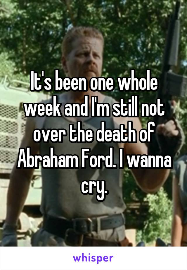 It's been one whole week and I'm still not over the death of Abraham Ford. I wanna cry.