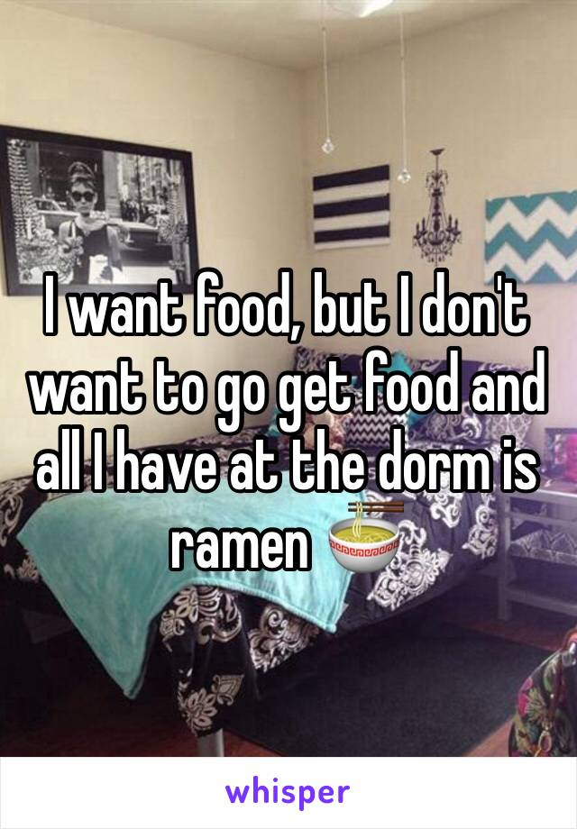 I want food, but I don't want to go get food and all I have at the dorm is ramen 🍜