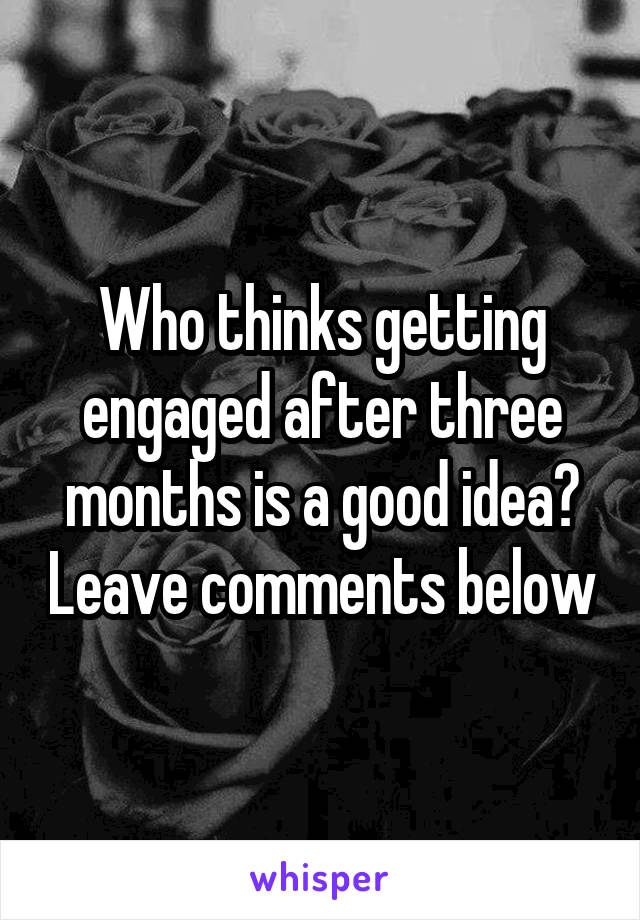 Who thinks getting engaged after three months is a good idea? Leave comments below