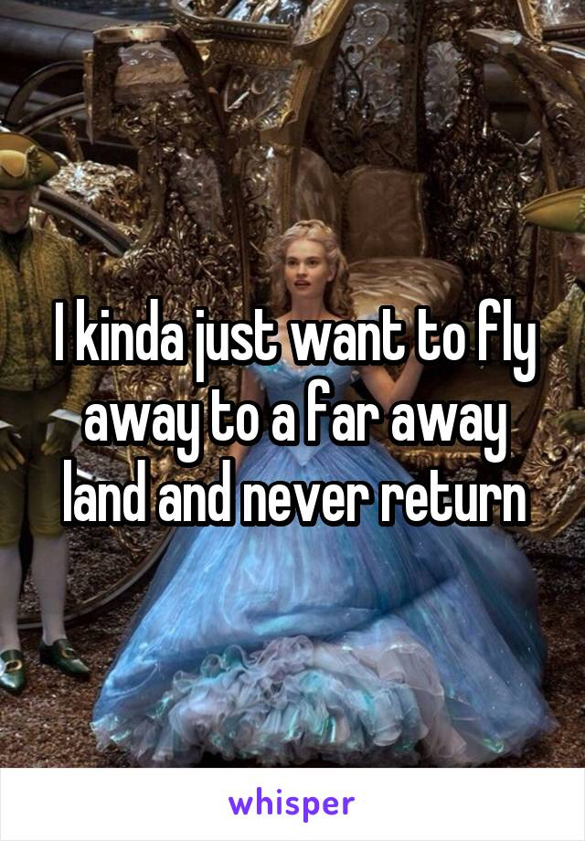 I kinda just want to fly away to a far away land and never return
