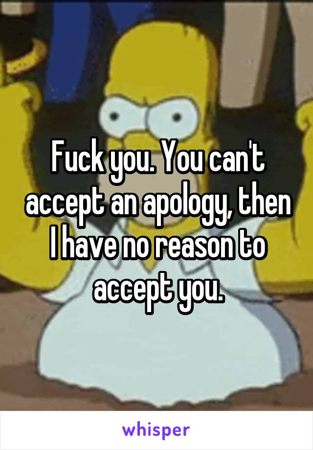 Fuck you. You can't accept an apology, then I have no reason to accept you.