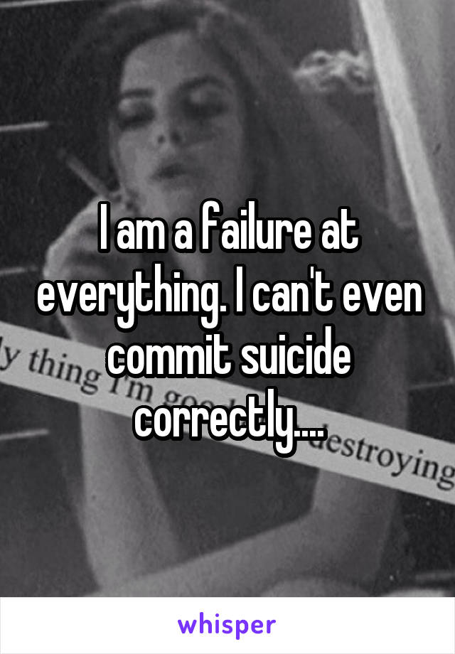 I am a failure at everything. I can't even commit suicide correctly....