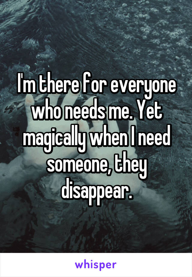 I'm there for everyone who needs me. Yet magically when I need someone, they disappear.