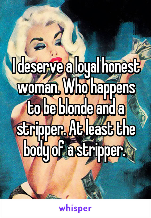 I deserve a loyal honest woman. Who happens to be blonde and a stripper. At least the body of a stripper.