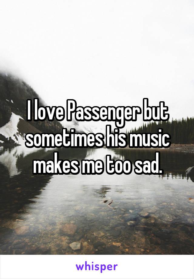 I love Passenger but sometimes his music makes me too sad.