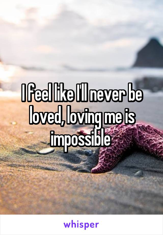 I feel like I'll never be loved, loving me is impossible