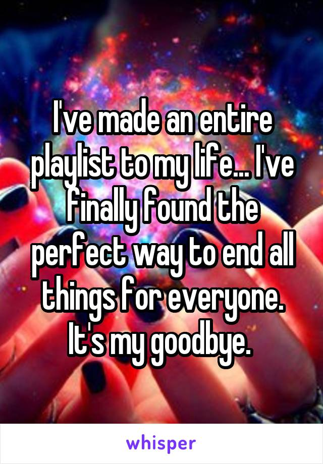 I've made an entire playlist to my life... I've finally found the perfect way to end all things for everyone. It's my goodbye.