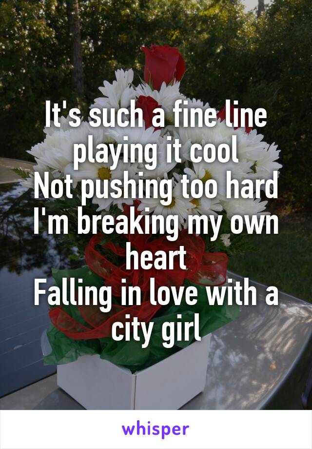 It's such a fine line playing it cool Not pushing too hard I'm breaking my own heart Falling in love with a city girl