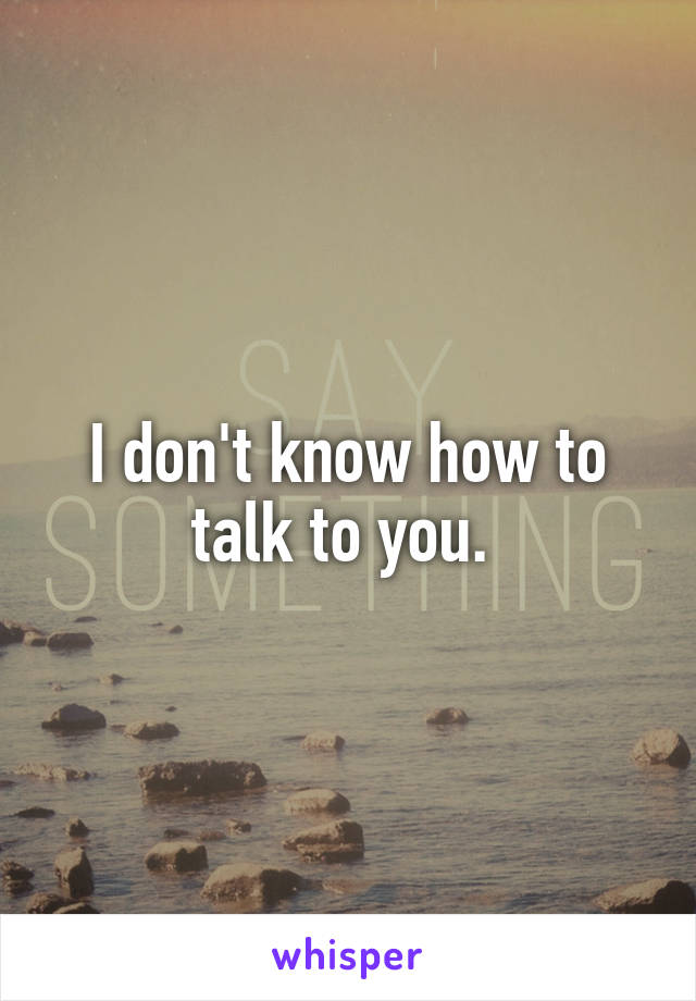 I don't know how to talk to you.